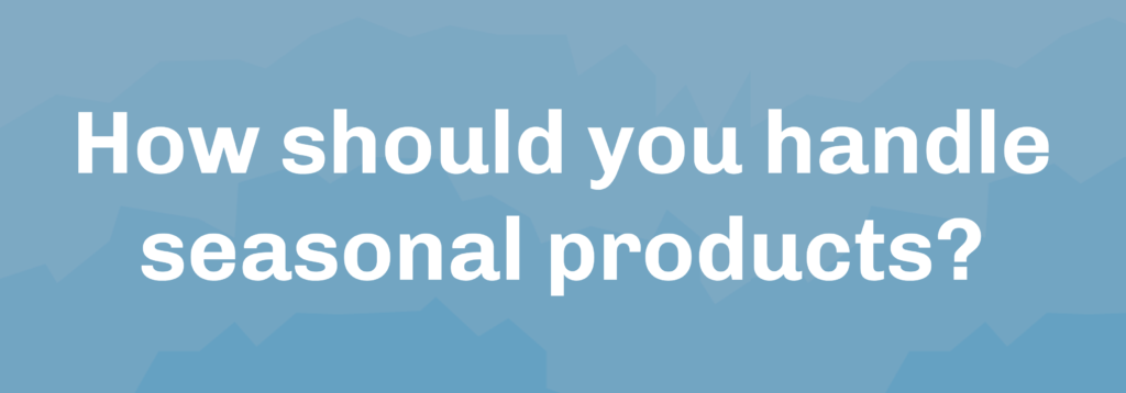 How should you handle seasonal products?