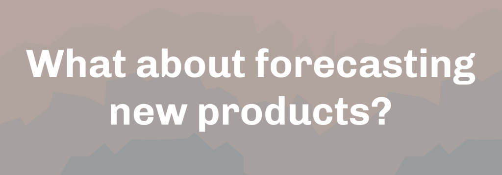 What about forecasting new products?