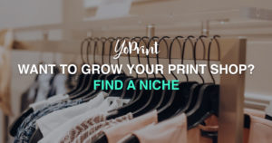 YoPrint Want to grow your print shop Find a niche